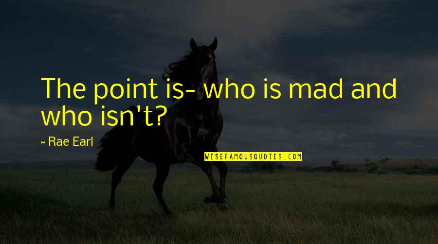 Realisation Quotes By Rae Earl: The point is- who is mad and who