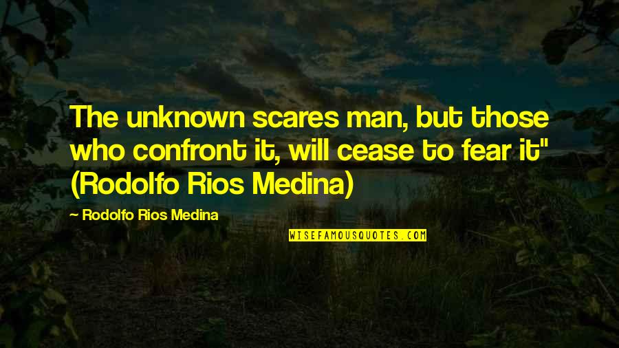 Realisation Quotes By Rodolfo Rios Medina: The unknown scares man, but those who confront