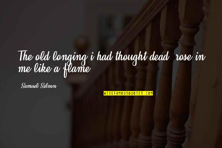 Realisation Quotes By Samuel Selvon: The old longing i had thought dead, rose