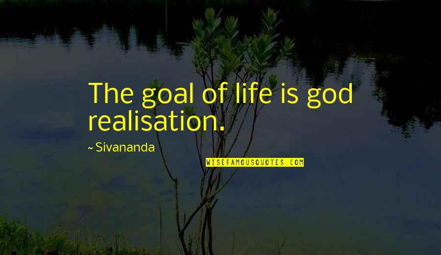 Realisation Quotes By Sivananda: The goal of life is god realisation.