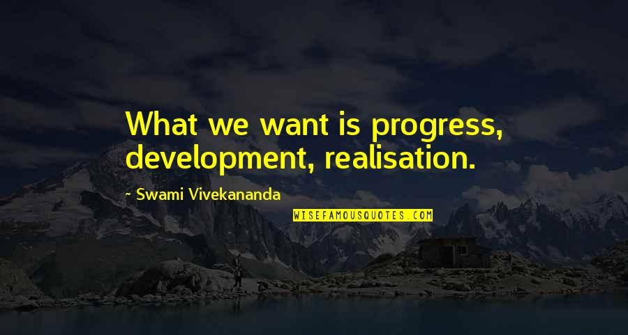 Realisation Quotes By Swami Vivekananda: What we want is progress, development, realisation.