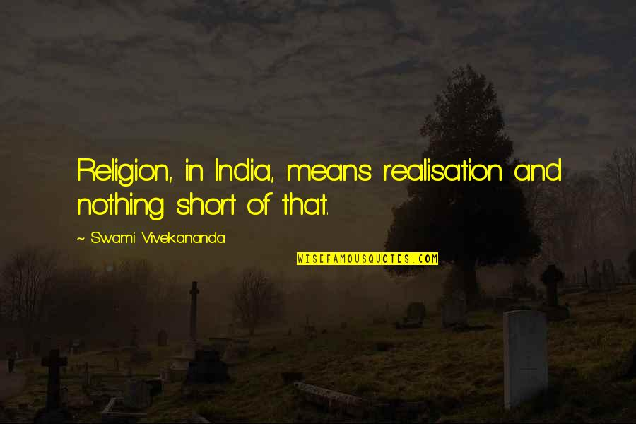 Realisation Quotes By Swami Vivekananda: Religion, in India, means realisation and nothing short