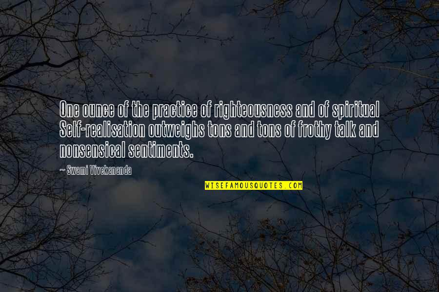 Realisation Quotes By Swami Vivekananda: One ounce of the practice of righteousness and
