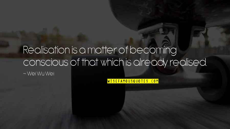 Realisation Quotes By Wei Wu Wei: Realisation is a matter of becoming conscious of