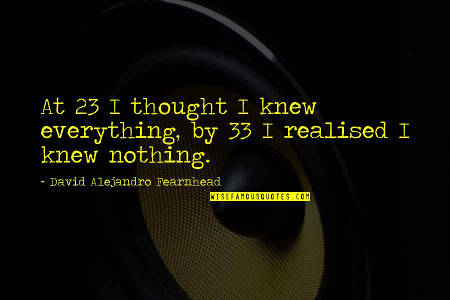 Realised Life Quotes By David Alejandro Fearnhead: At 23 I thought I knew everything, by