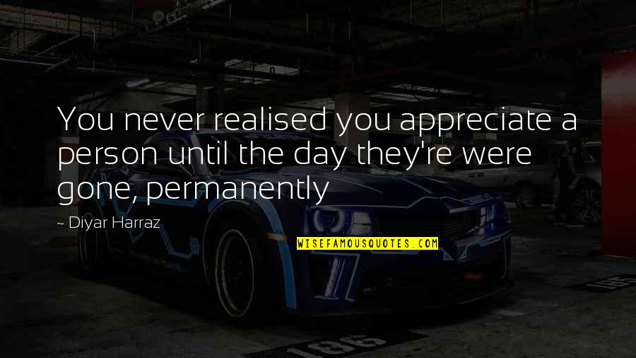 Realised Life Quotes By Diyar Harraz: You never realised you appreciate a person until