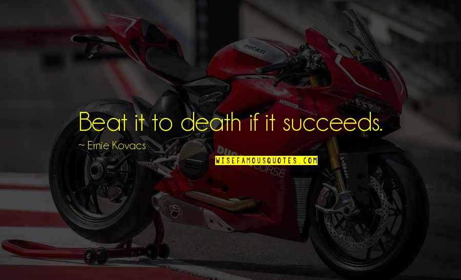 Realised Life Quotes By Ernie Kovacs: Beat it to death if it succeeds.
