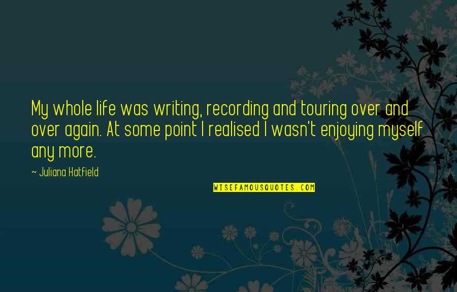 Realised Life Quotes By Juliana Hatfield: My whole life was writing, recording and touring