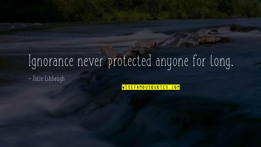 Realised Life Quotes By Julie Eshbaugh: Ignorance never protected anyone for long.