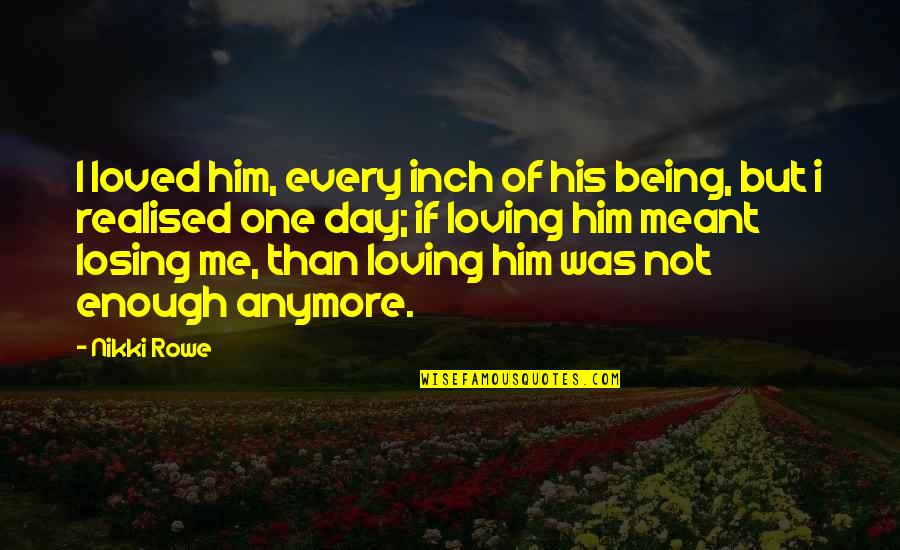 Realised Life Quotes By Nikki Rowe: I loved him, every inch of his being,