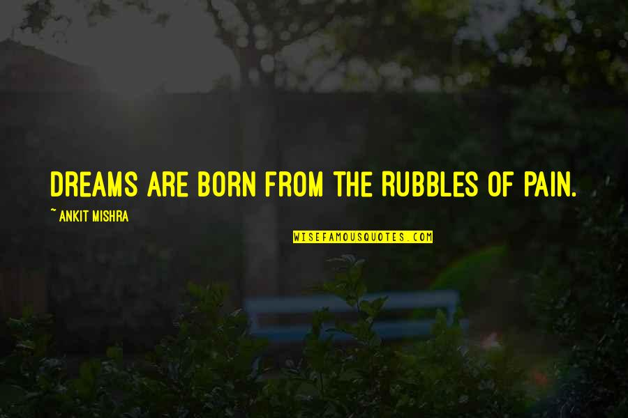 Reality And Dreams Quotes By Ankit Mishra: Dreams are born from the Rubbles of Pain.