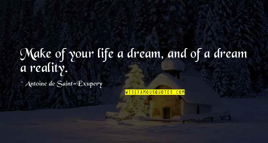 Reality And Dreams Quotes By Antoine De Saint-Exupery: Make of your life a dream, and of