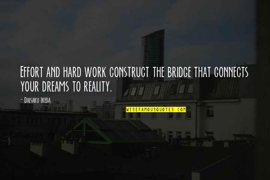 Reality And Dreams Quotes By Daisaku Ikeda: Effort and hard work construct the bridge that