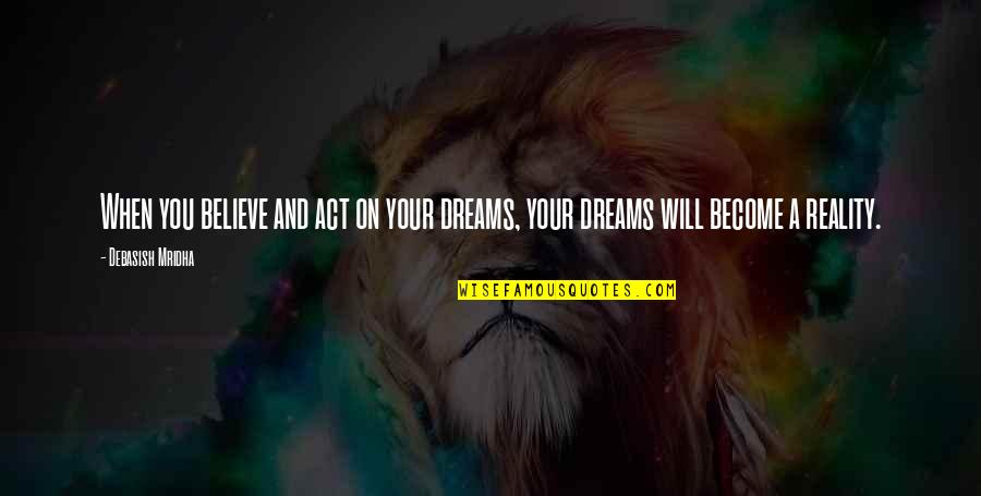Reality And Dreams Quotes By Debasish Mridha: When you believe and act on your dreams,