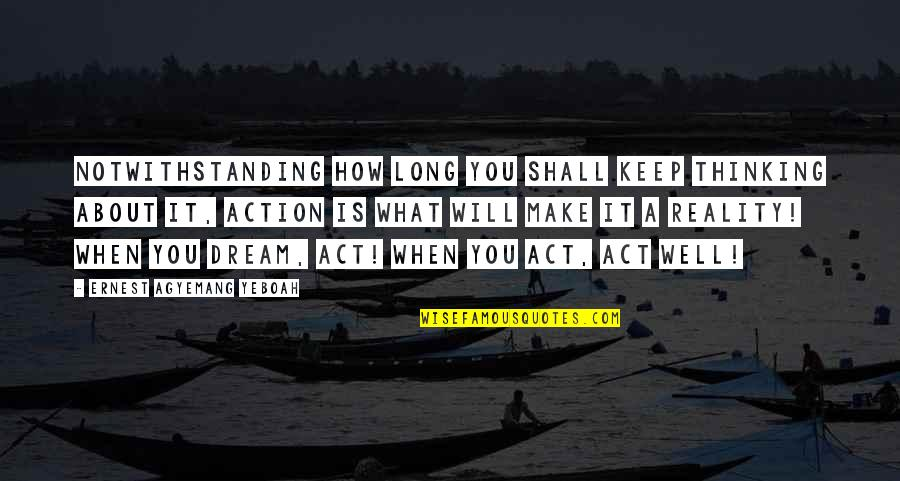 Reality And Dreams Quotes By Ernest Agyemang Yeboah: Notwithstanding how long you shall keep thinking about
