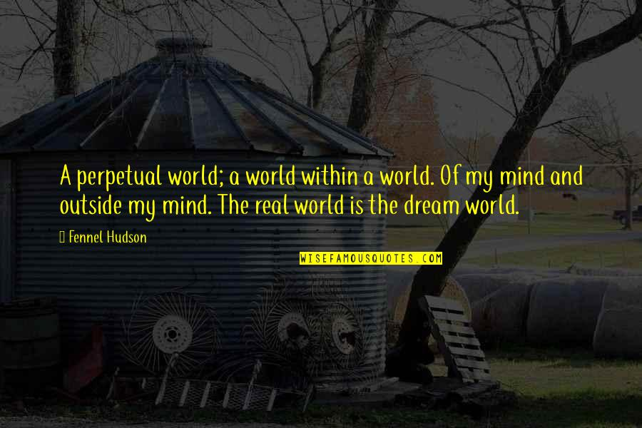 Reality And Dreams Quotes By Fennel Hudson: A perpetual world; a world within a world.