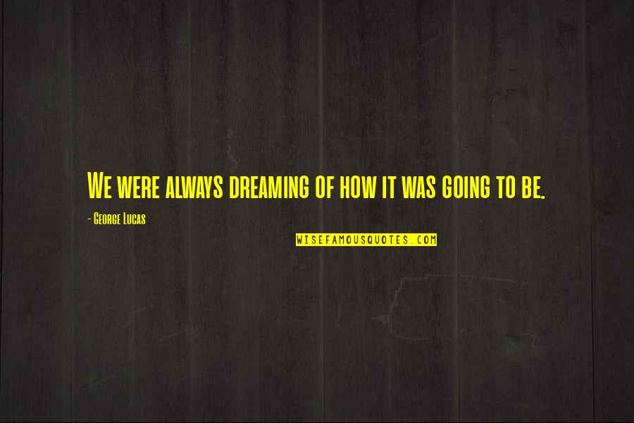 Reality And Dreams Quotes By George Lucas: We were always dreaming of how it was