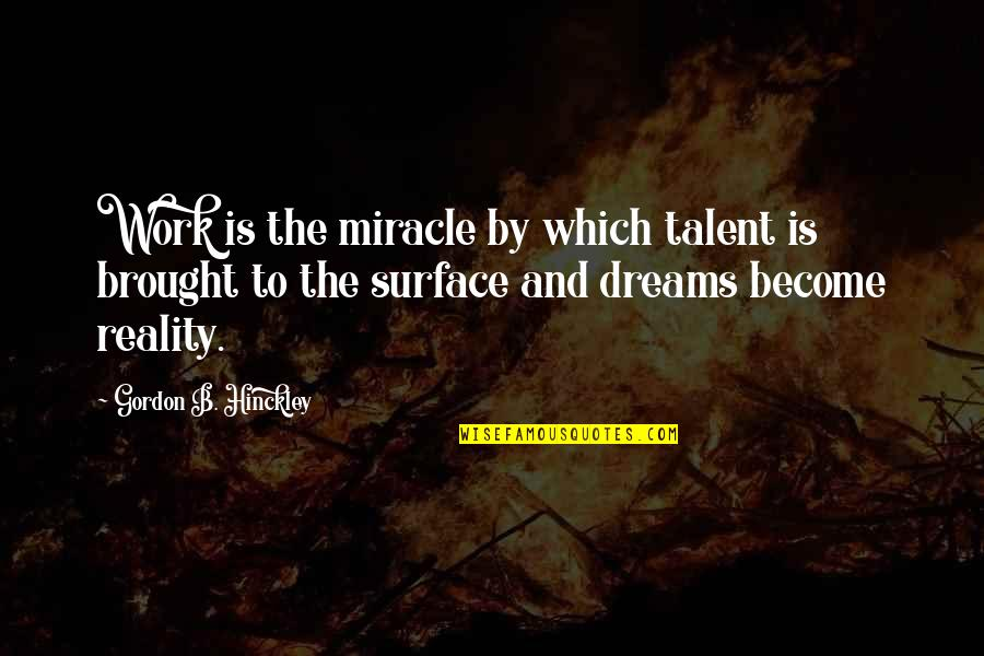 Reality And Dreams Quotes By Gordon B. Hinckley: Work is the miracle by which talent is