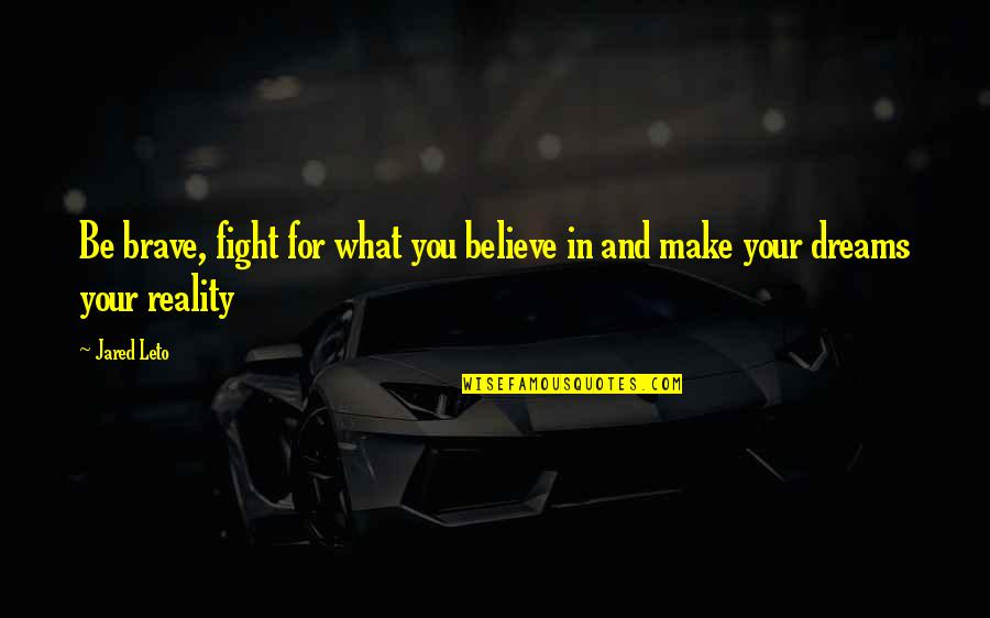 Reality And Dreams Quotes By Jared Leto: Be brave, fight for what you believe in