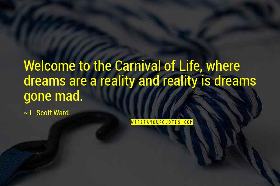 Reality And Dreams Quotes By L. Scott Ward: Welcome to the Carnival of Life, where dreams
