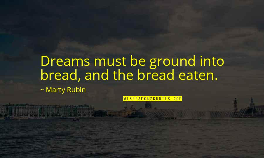 Reality And Dreams Quotes By Marty Rubin: Dreams must be ground into bread, and the