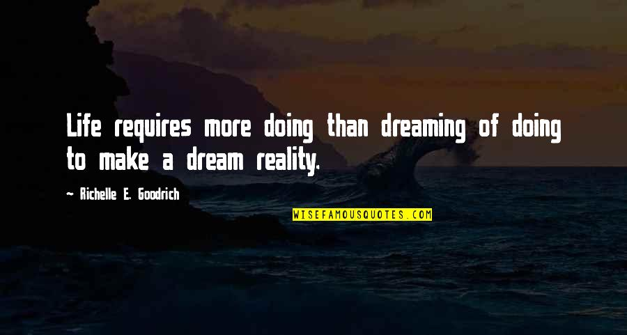 Reality And Dreams Quotes By Richelle E. Goodrich: Life requires more doing than dreaming of doing
