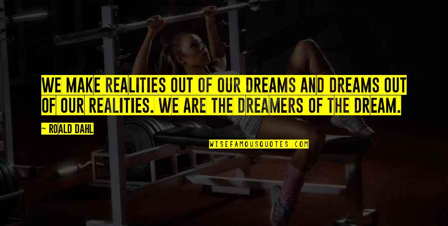 Reality And Dreams Quotes By Roald Dahl: We make realities out of our dreams and