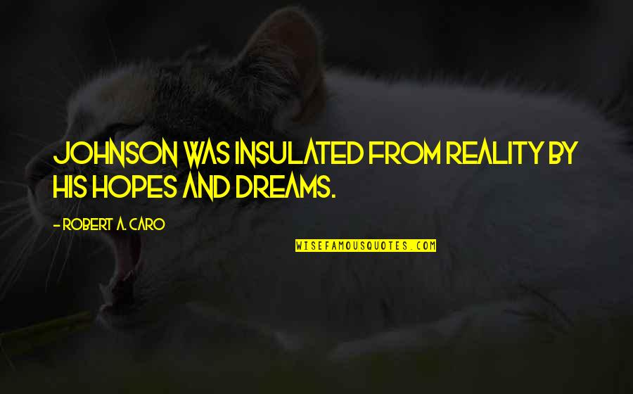 Reality And Dreams Quotes By Robert A. Caro: Johnson was insulated from reality by his hopes