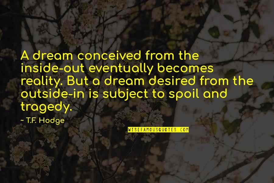 Reality And Dreams Quotes By T.F. Hodge: A dream conceived from the inside-out eventually becomes
