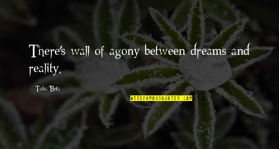 Reality And Dreams Quotes By Toba Beta: There's wall of agony between dreams and reality.