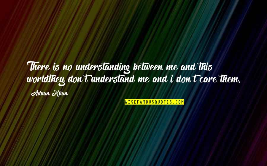 Reality And Quotes By Adnan Khan: There is no understanding between me and this