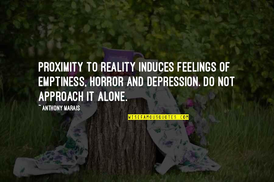 Reality And Quotes By Anthony Marais: Proximity to reality induces feelings of emptiness, horror