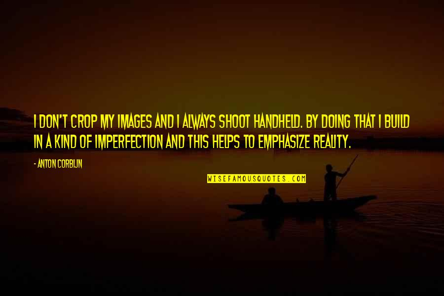 Reality And Quotes By Anton Corbijn: I don't crop my images and I always