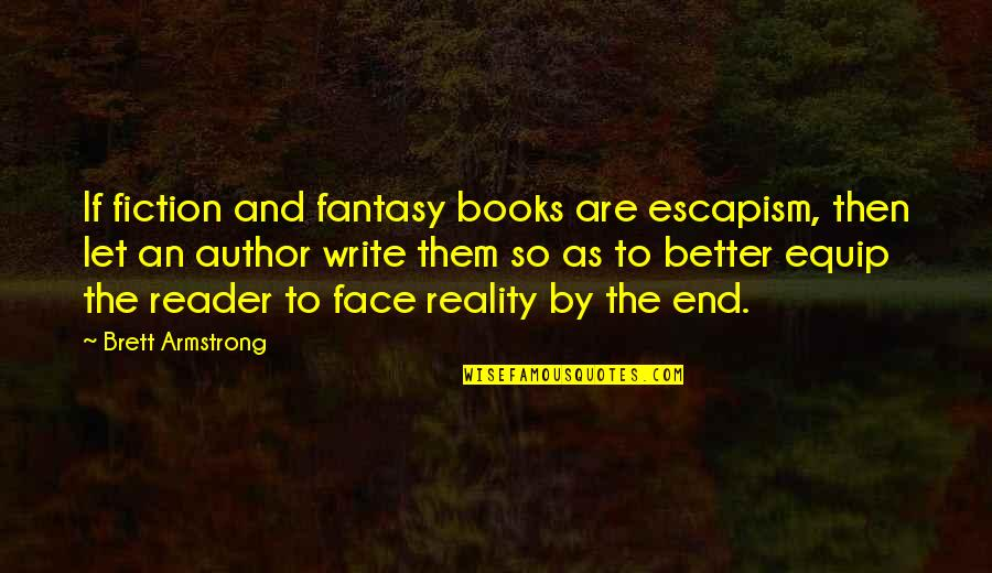 Reality And Quotes By Brett Armstrong: If fiction and fantasy books are escapism, then