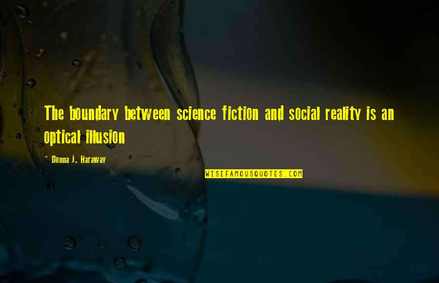 Reality And Quotes By Donna J. Haraway: The boundary between science fiction and social reality