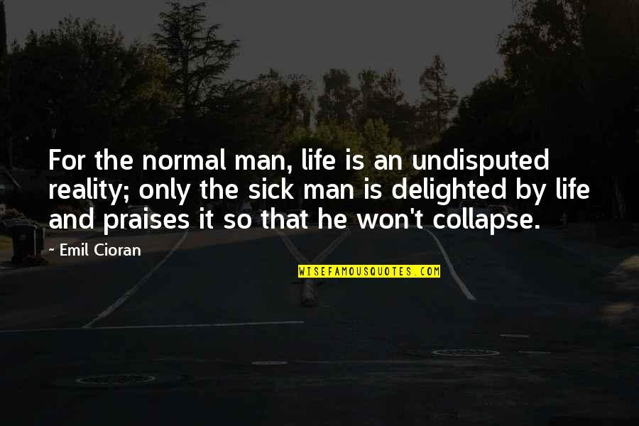 Reality And Quotes By Emil Cioran: For the normal man, life is an undisputed