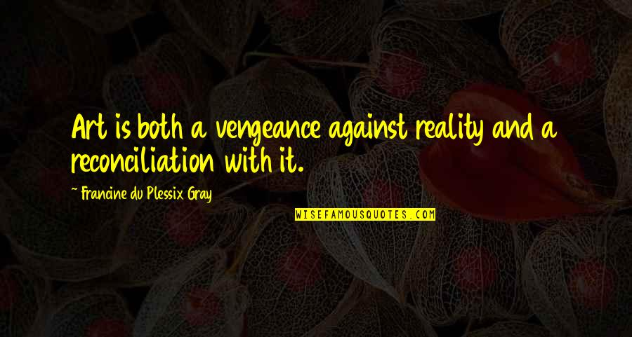 Reality And Quotes By Francine Du Plessix Gray: Art is both a vengeance against reality and