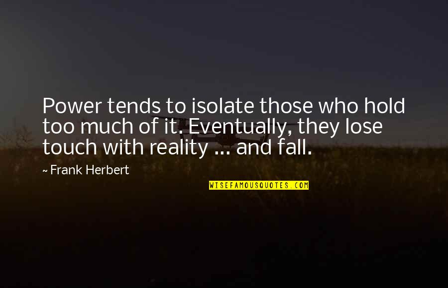 Reality And Quotes By Frank Herbert: Power tends to isolate those who hold too