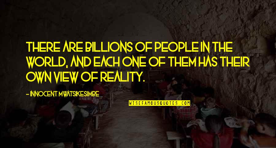 Reality And Quotes By Innocent Mwatsikesimbe: There are billions of people in the world,