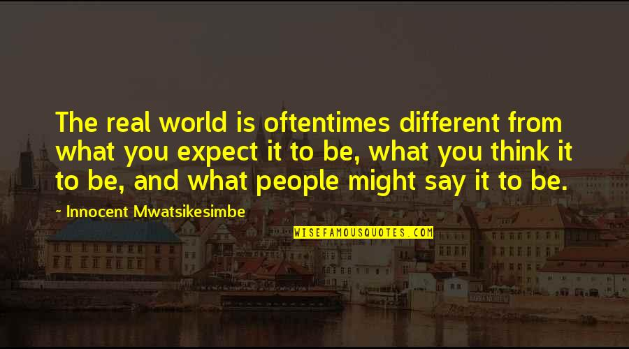 Reality And Quotes By Innocent Mwatsikesimbe: The real world is oftentimes different from what