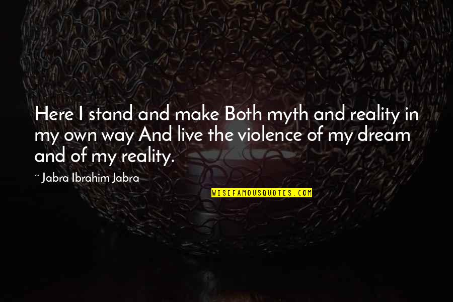 Reality And Quotes By Jabra Ibrahim Jabra: Here I stand and make Both myth and