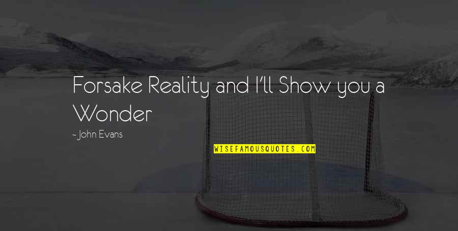 Reality And Quotes By John Evans: Forsake Reality and I'll Show you a Wonder