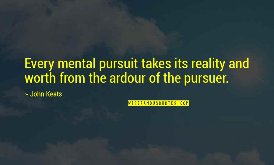Reality And Quotes By John Keats: Every mental pursuit takes its reality and worth