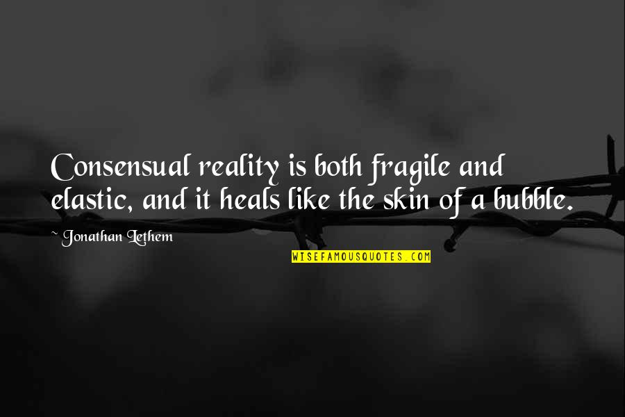 Reality And Quotes By Jonathan Lethem: Consensual reality is both fragile and elastic, and