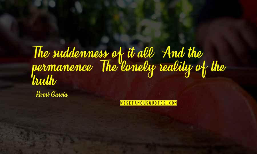 Reality And Quotes By Kami Garcia: The suddenness of it all. And the permanence.