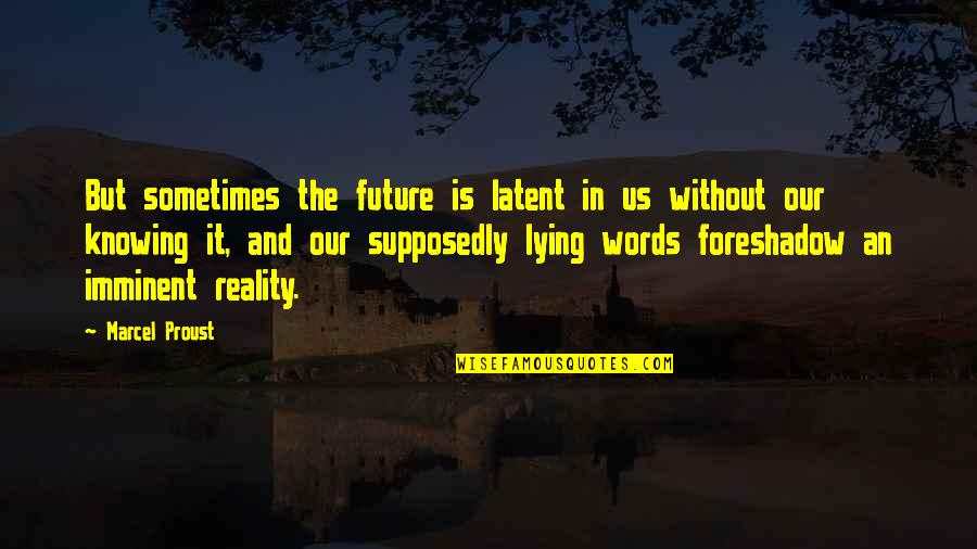 Reality And Quotes By Marcel Proust: But sometimes the future is latent in us