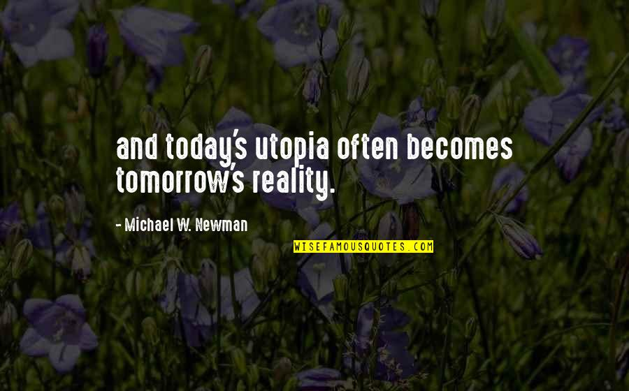 Reality And Quotes By Michael W. Newman: and today's utopia often becomes tomorrow's reality.