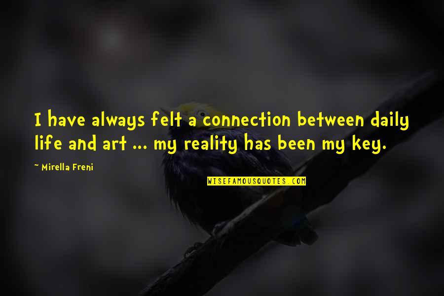 Reality And Quotes By Mirella Freni: I have always felt a connection between daily