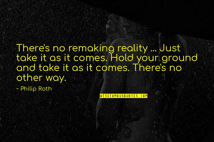 Reality And Quotes By Philip Roth: There's no remaking reality ... Just take it