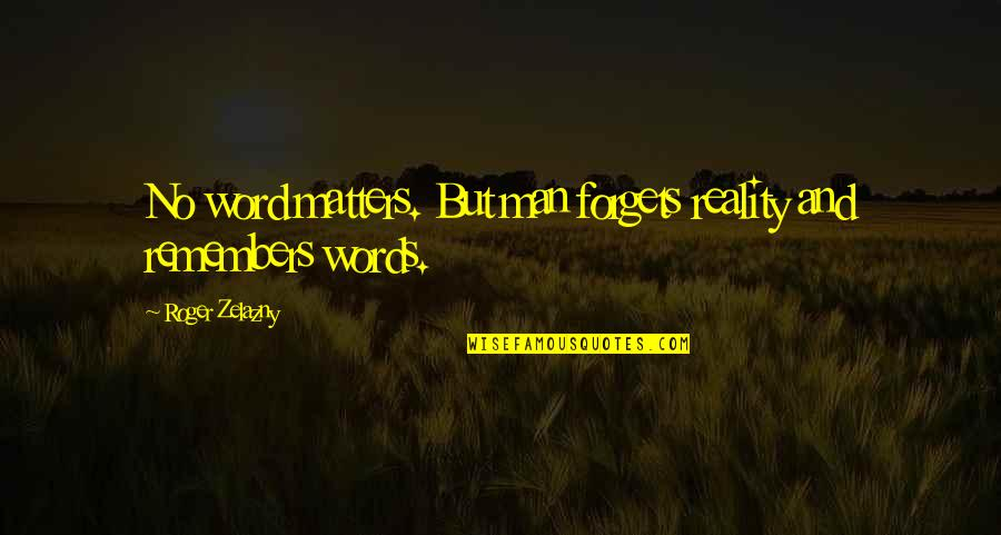 Reality And Quotes By Roger Zelazny: No word matters. But man forgets reality and